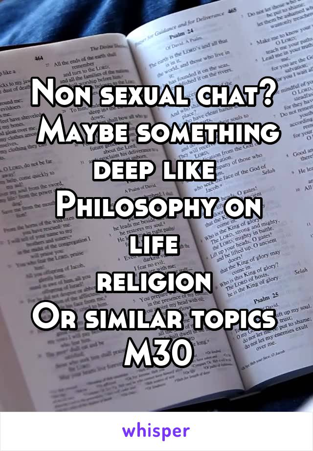 Non sexual chat?  Maybe something deep like  Philosophy on life  religion  Or similar topics  M30