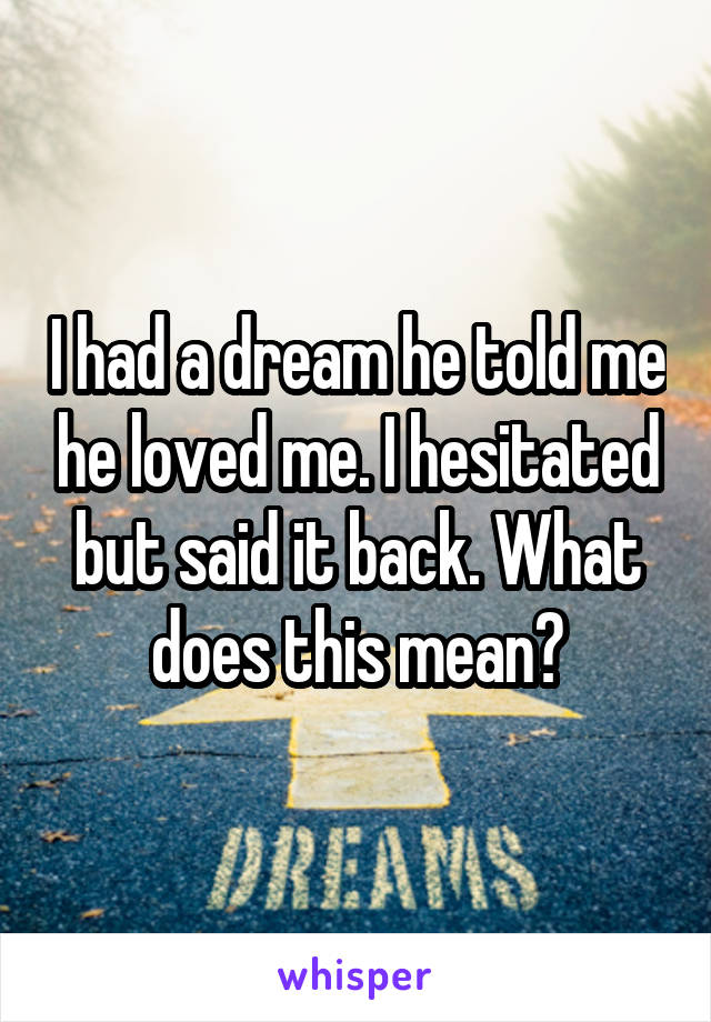 I had a dream he told me he loved me. I hesitated but said it back. What does this mean?