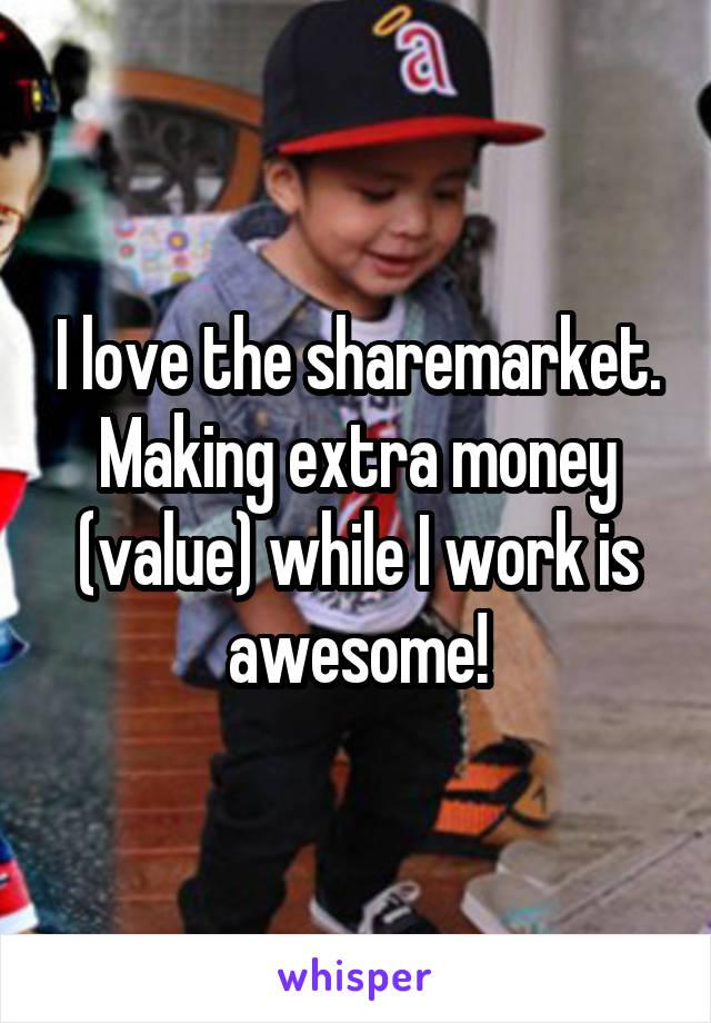 I love the sharemarket. Making extra money (value) while I work is awesome!