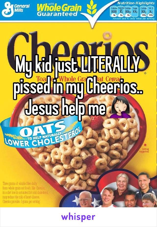 My kid just LITERALLY pissed in my Cheerios.. Jesus help me 🤦🏻♀️