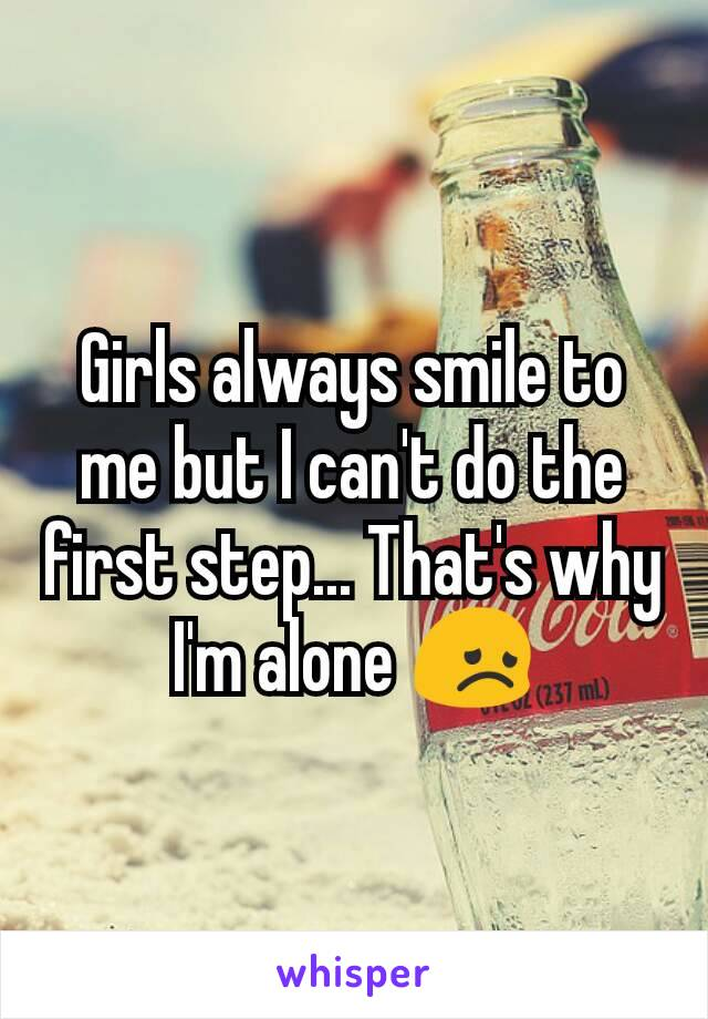 Girls always smile to me but I can't do the first step... That's why I'm alone 😞