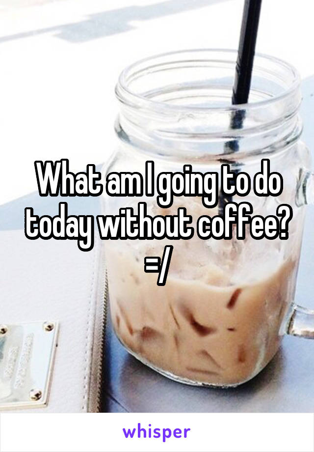 What am I going to do today without coffee? =/