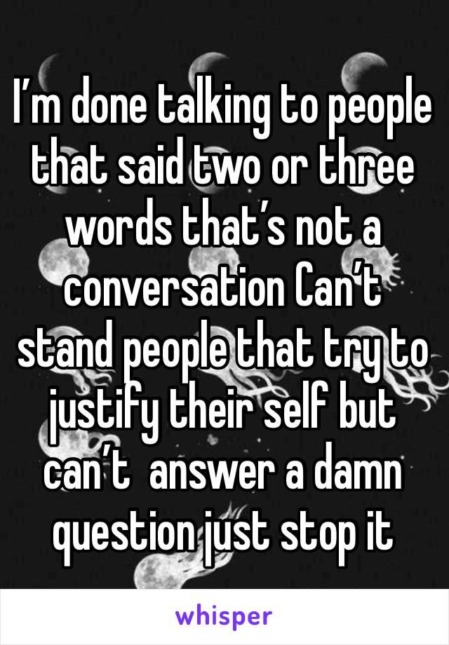 I'm done talking to people that said two or three words that's not a conversation Can't stand people that try to justify their self but can't  answer a damn question just stop it