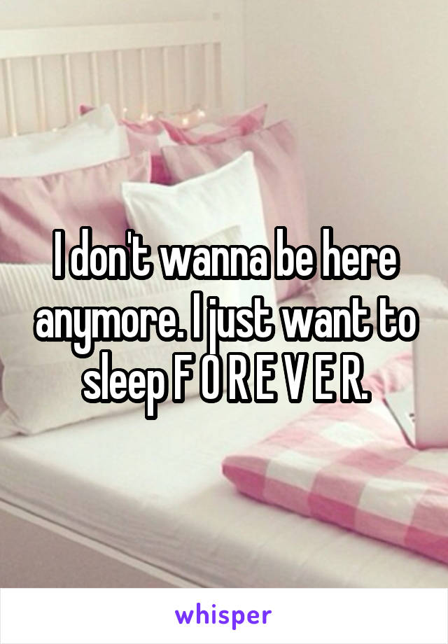 I don't wanna be here anymore. I just want to sleep F O R E V E R.