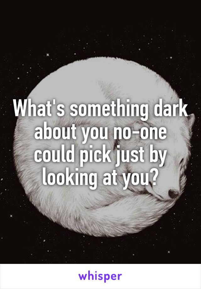 What's something dark about you no-one could pick just by looking at you?