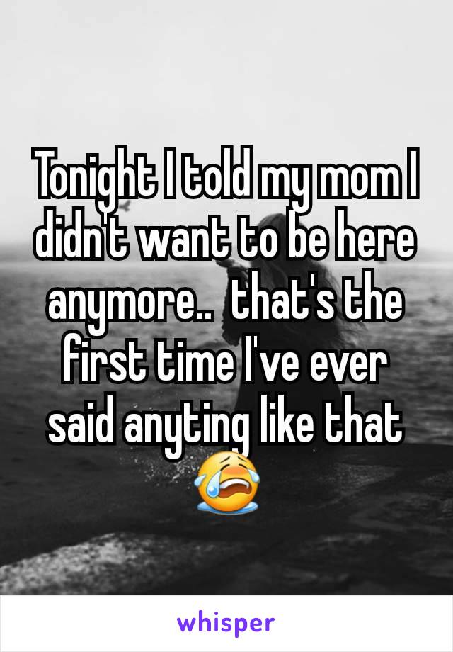 Tonight I told my mom I didn't want to be here anymore..  that's the first time I've ever said anyting like that 😭