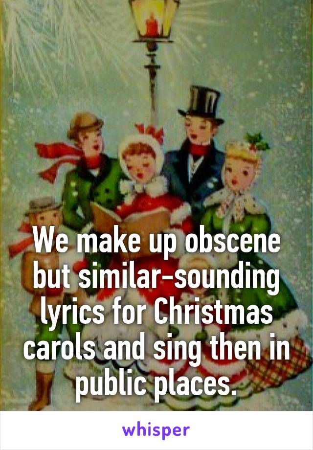 We make up obscene but similar-sounding lyrics for Christmas carols and sing then in public places.