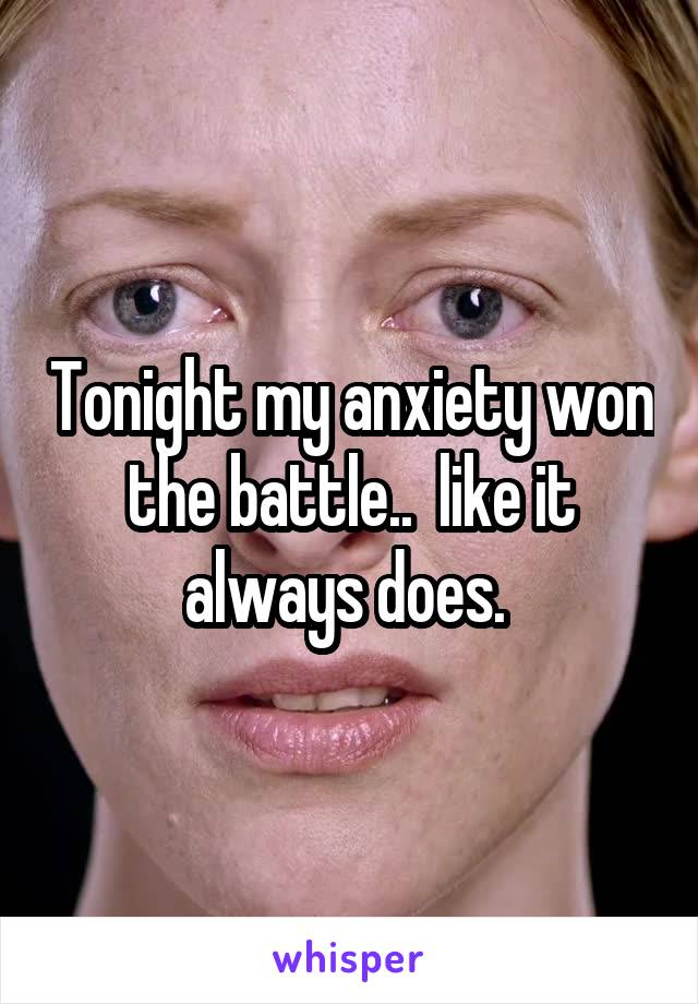 Tonight my anxiety won the battle..  like it always does.