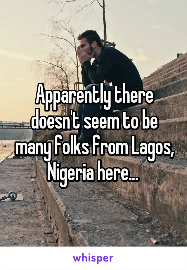 Apparently there doesn't seem to be many folks from Lagos, Nigeria here...