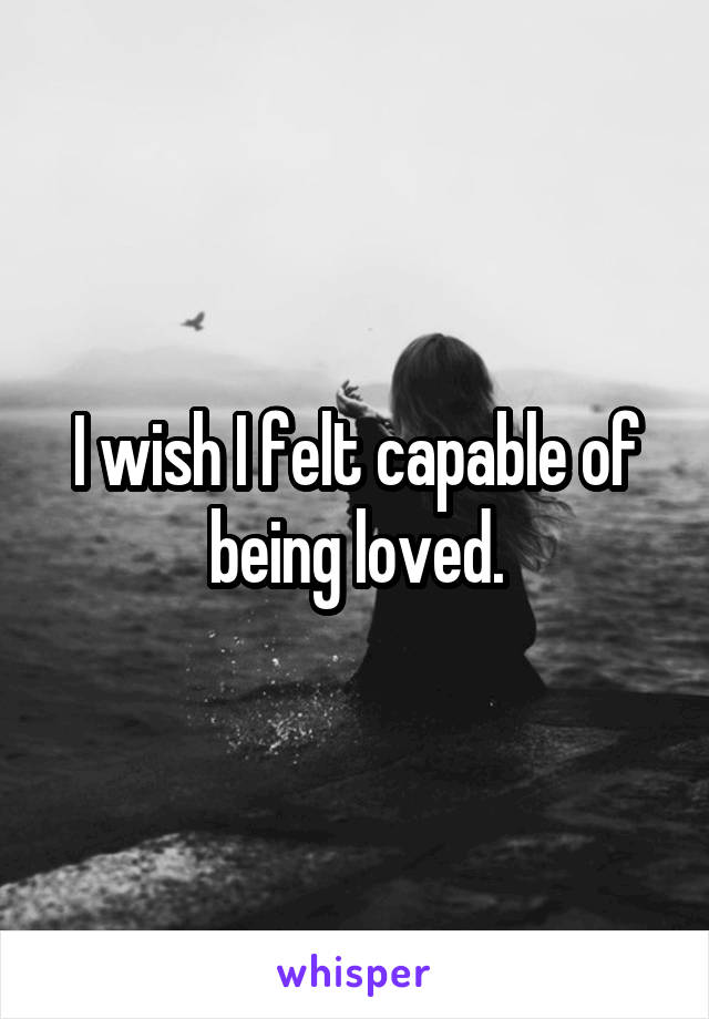 I wish I felt capable of being loved.