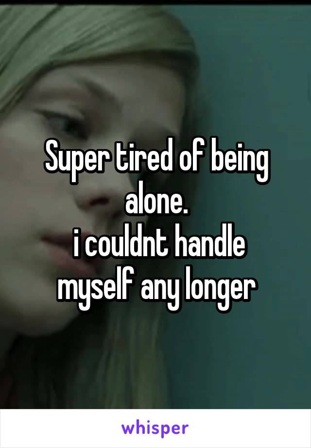 Super tired of being alone.  i couldnt handle myself any longer