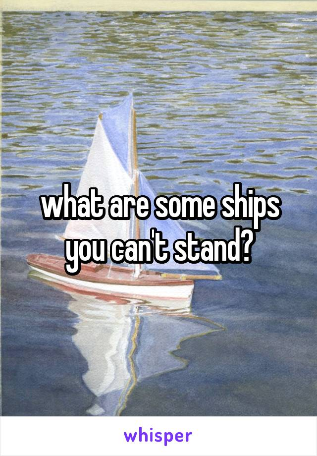 what are some ships you can't stand?