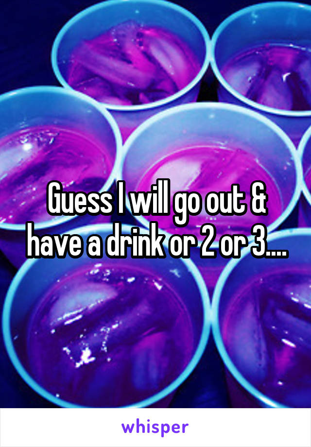 Guess I will go out & have a drink or 2 or 3....
