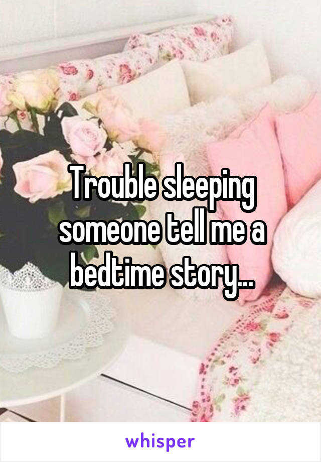 Trouble sleeping someone tell me a bedtime story...