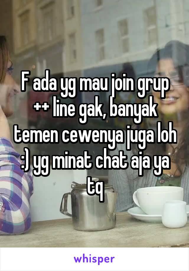 F ada yg mau join grup ++ line gak, banyak temen cewenya juga loh :) yg minat chat aja ya tq
