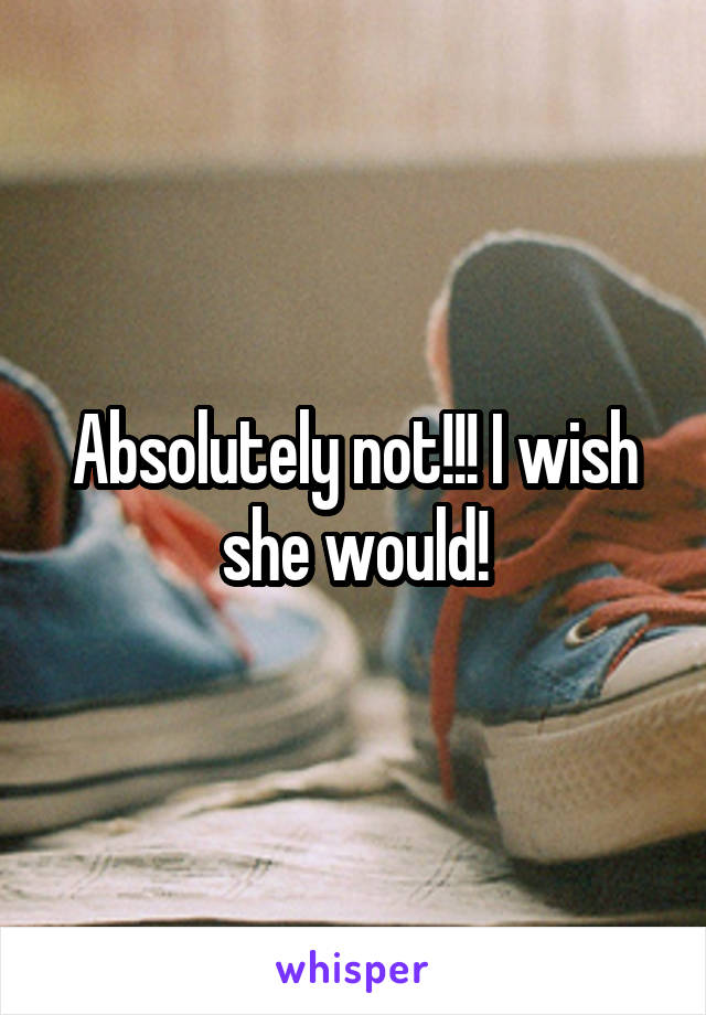 Absolutely not!!! I wish she would!