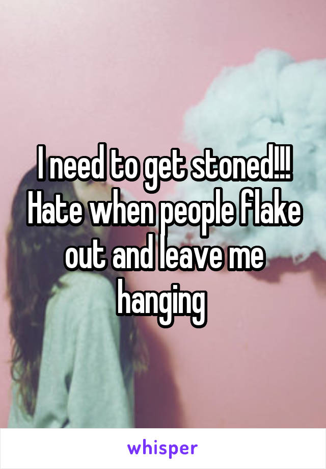 I need to get stoned!!! Hate when people flake out and leave me hanging