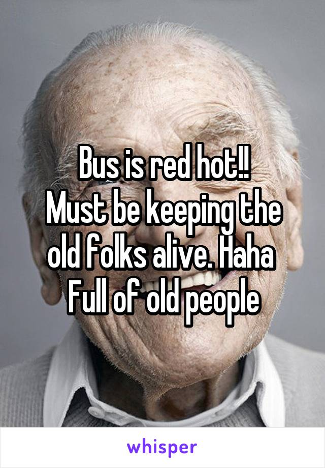 Bus is red hot!! Must be keeping the old folks alive. Haha  Full of old people