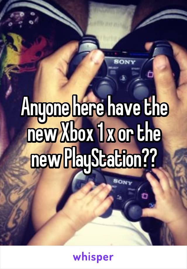 Anyone here have the new Xbox 1 x or the new PlayStation??