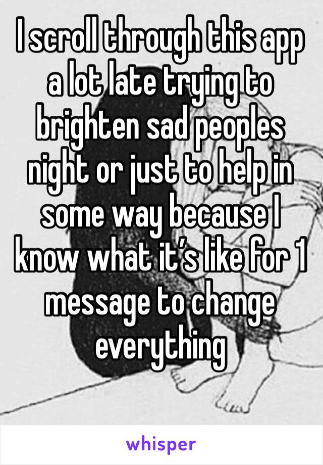 I scroll through this app a lot late trying to brighten sad peoples night or just to help in some way because I know what it's like for 1 message to change everything