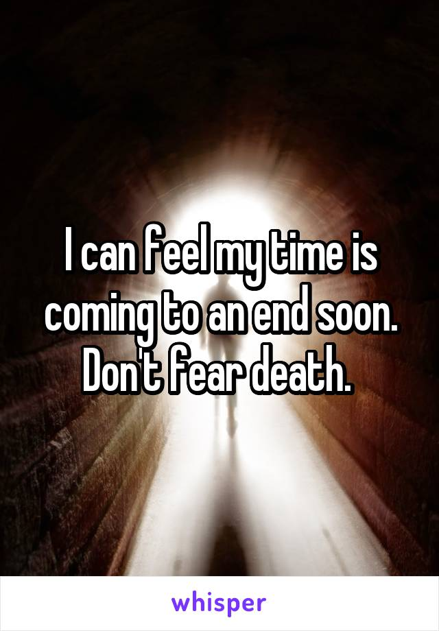 I can feel my time is coming to an end soon. Don't fear death.