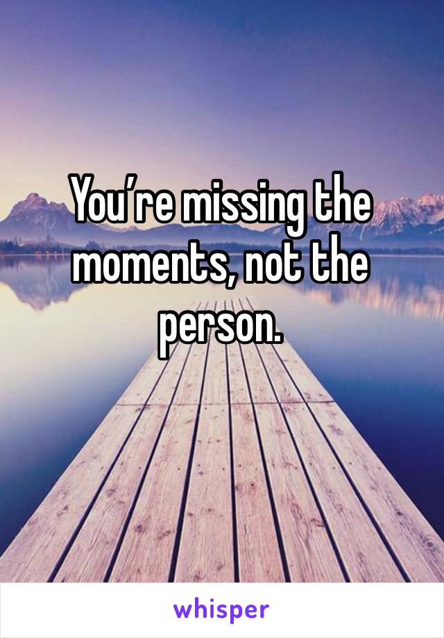 You're missing the moments, not the person.