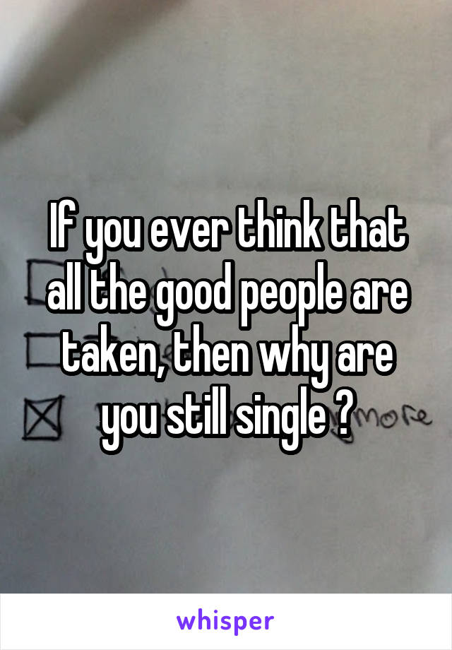 If you ever think that all the good people are taken, then why are you still single ?