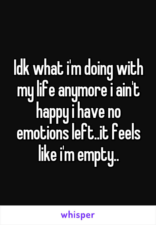 Idk what i'm doing with my life anymore i ain't happy i have no emotions left..it feels like i'm empty..