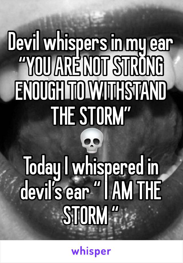 "Devil whispers in my ear ""YOU ARE NOT STRONG ENOUGH TO WITHSTAND THE STORM"" 💀 Today I whispered in devil's ear "" I AM THE STORM """