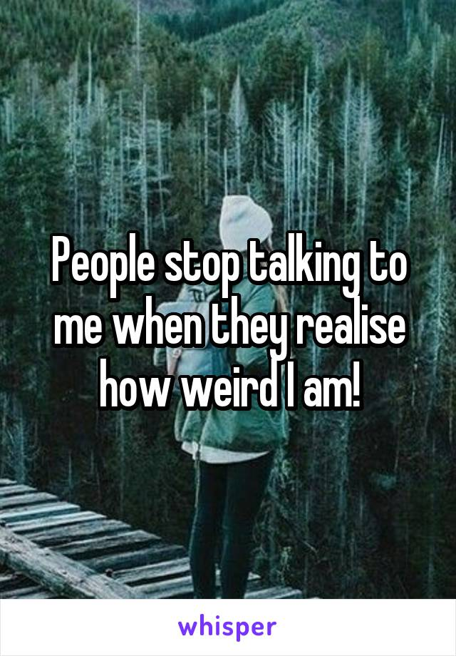 People stop talking to me when they realise how weird I am!