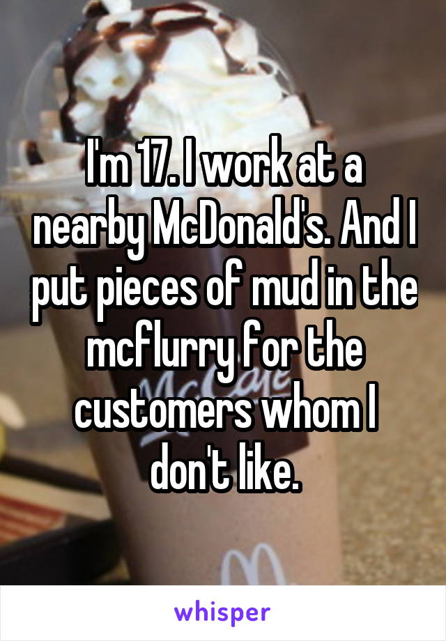 I'm 17. I work at a nearby McDonald's. And I put pieces of mud in the mcflurry for the customers whom I don't like.