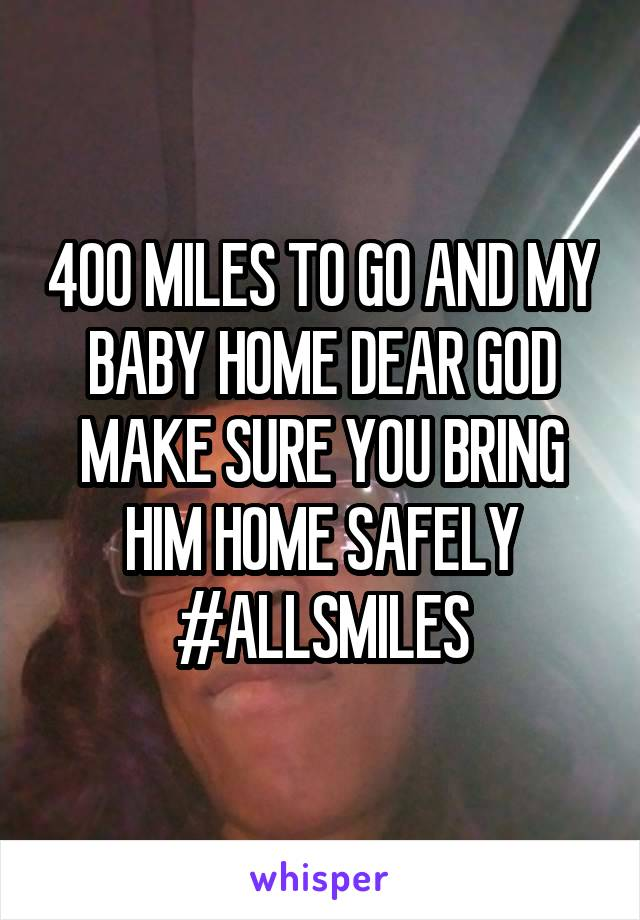 400 MILES TO GO AND MY BABY HOME DEAR GOD MAKE SURE YOU BRING HIM HOME SAFELY #ALLSMILES