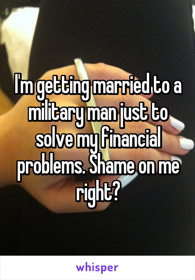 I'm getting married to a military man just to solve my financial problems. Shame on me right?