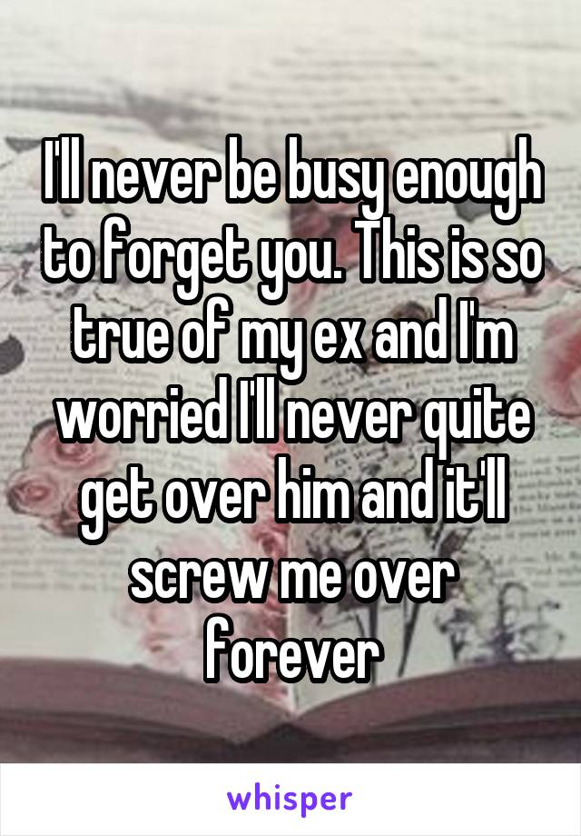 I'll never be busy enough to forget you. This is so true of my ex and I'm worried I'll never quite get over him and it'll screw me over forever