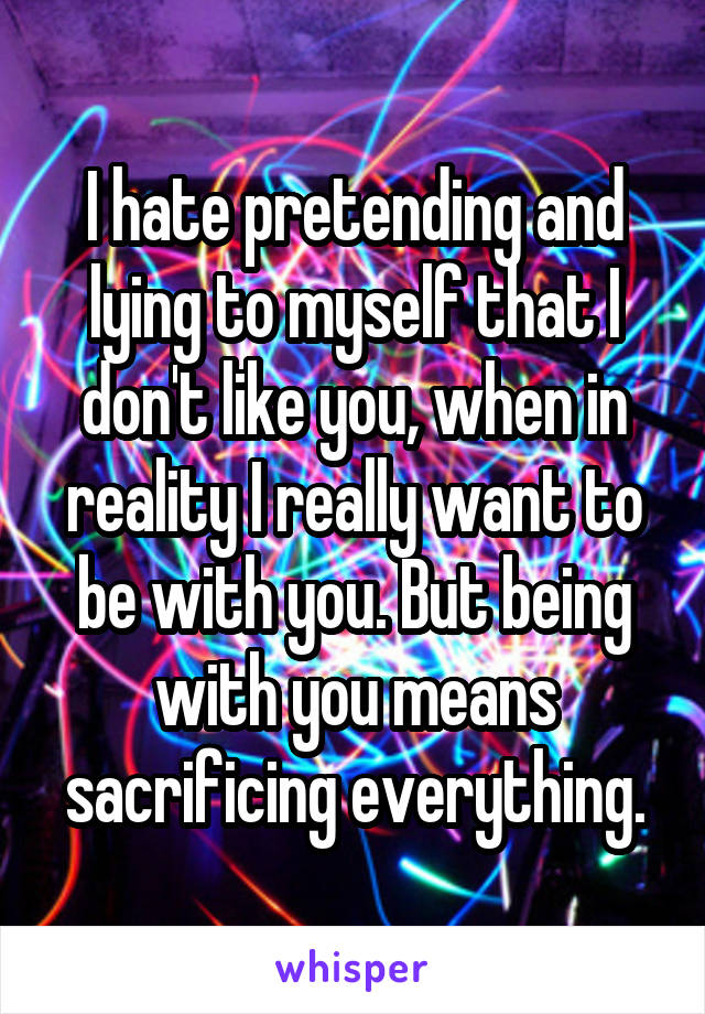 I hate pretending and lying to myself that I don't like you, when in reality I really want to be with you. But being with you means sacrificing everything.
