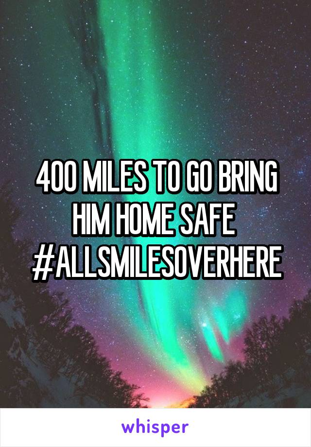 400 MILES TO GO BRING HIM HOME SAFE  #ALLSMILESOVERHERE