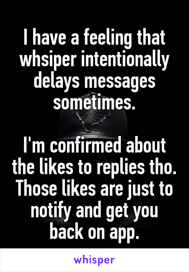 I have a feeling that whsiper intentionally delays messages sometimes.  I'm confirmed about the likes to replies tho. Those likes are just to notify and get you back on app.