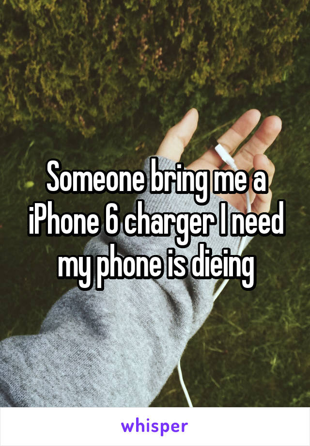 Someone bring me a iPhone 6 charger I need my phone is dieing