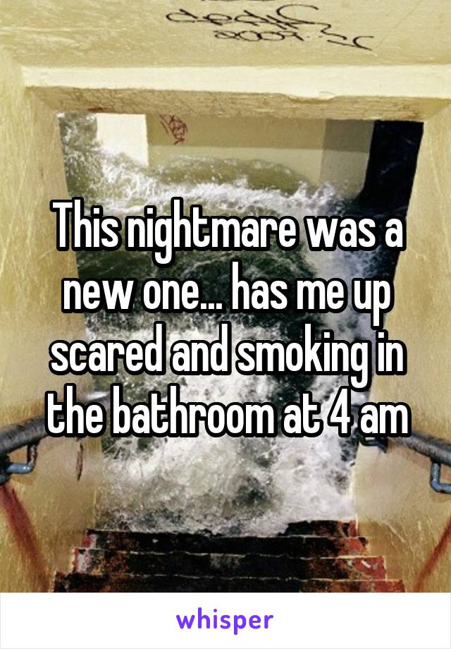 This nightmare was a new one... has me up scared and smoking in the bathroom at 4 am