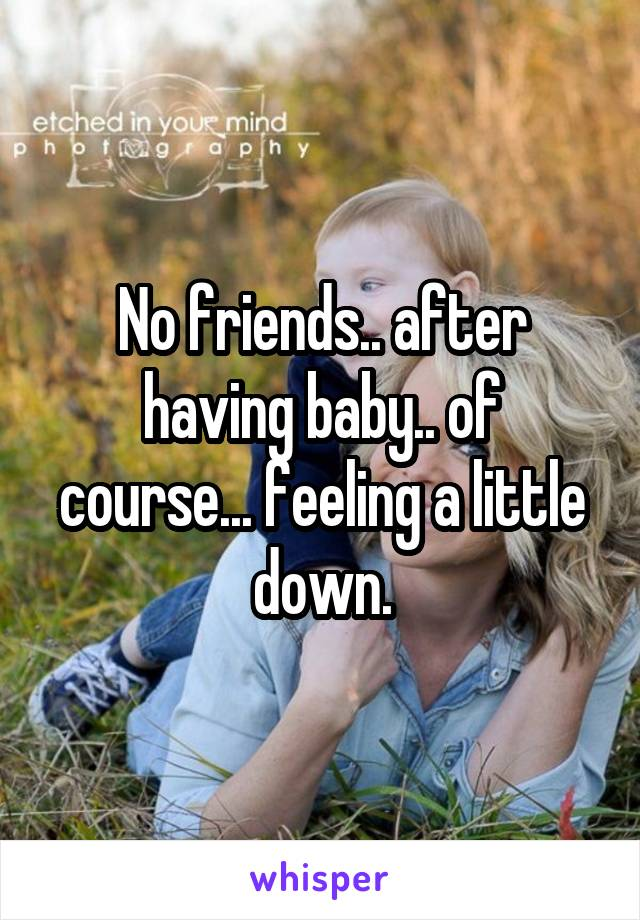 No friends.. after having baby.. of course... feeling a little down.