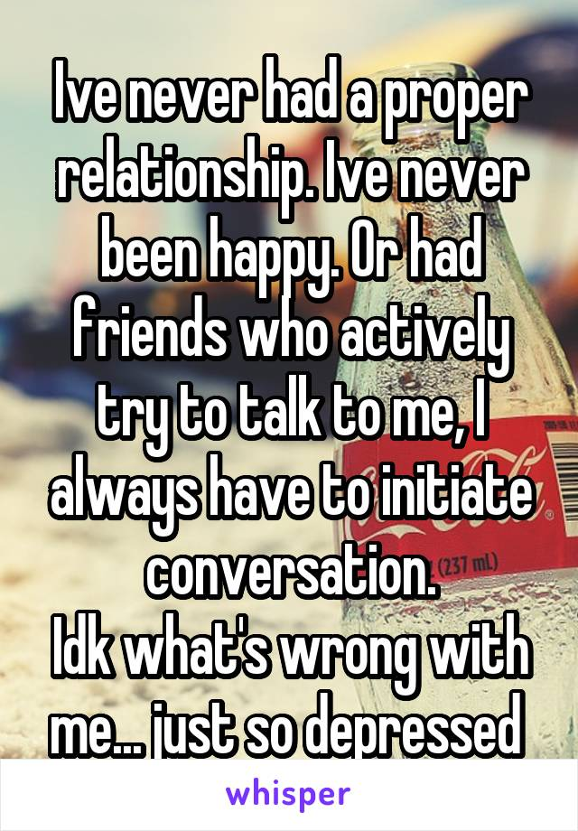 Ive never had a proper relationship. Ive never been happy. Or had friends who actively try to talk to me, I always have to initiate conversation. Idk what's wrong with me... just so depressed