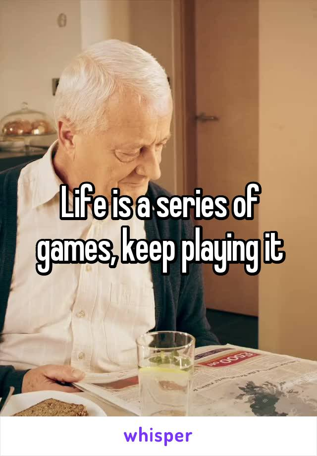 Life is a series of games, keep playing it