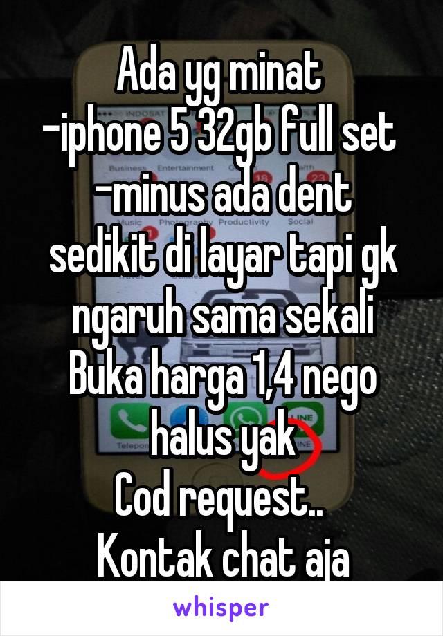 Ada yg minat  -iphone 5 32gb full set  -minus ada dent sedikit di layar tapi gk ngaruh sama sekali Buka harga 1,4 nego halus yak Cod request..  Kontak chat aja