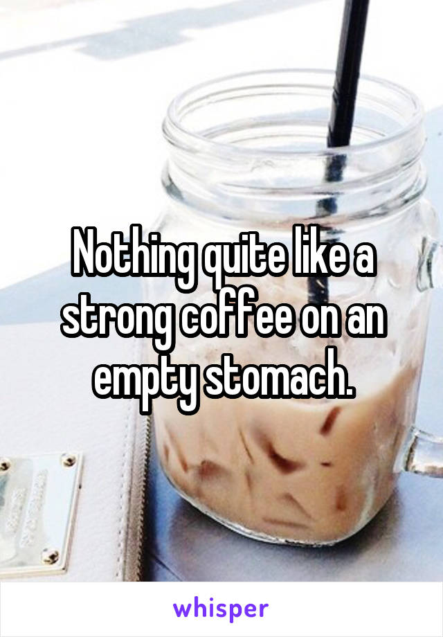 Nothing quite like a strong coffee on an empty stomach.