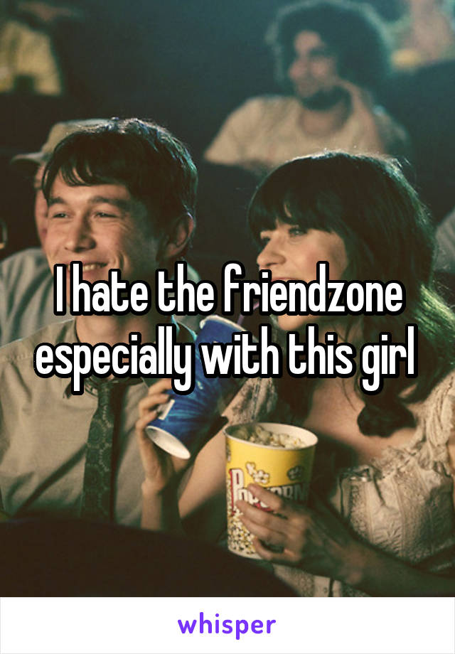 I hate the friendzone especially with this girl
