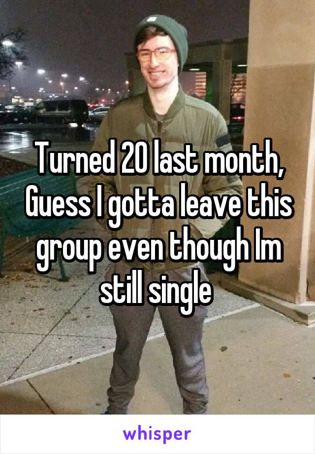Turned 20 last month, Guess I gotta leave this group even though Im still single