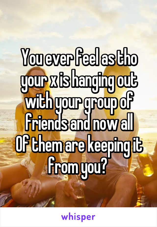 You ever feel as tho your x is hanging out with your group of friends and now all Of them are keeping it from you?