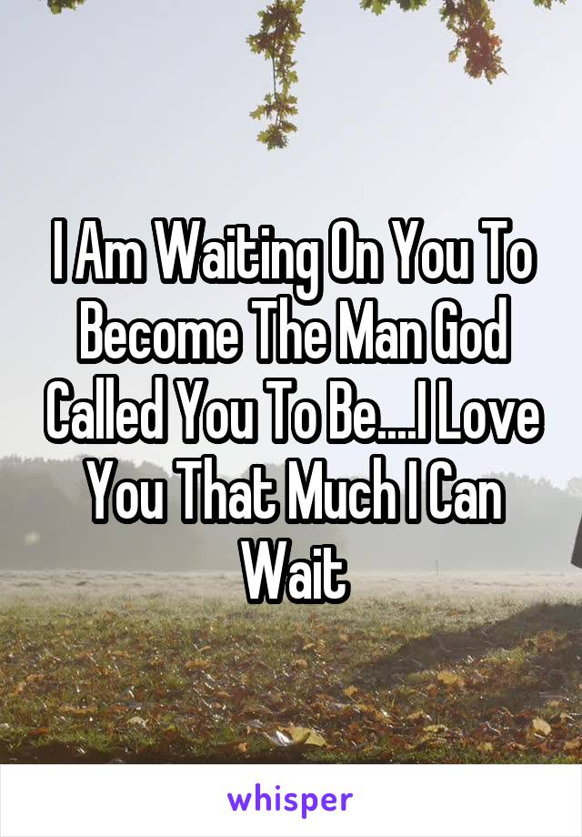 I Am Waiting On You To Become The Man God Called You To Be....I Love You That Much I Can Wait
