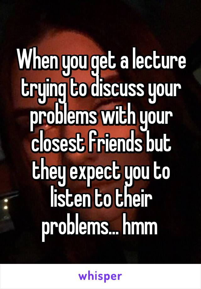 When you get a lecture trying to discuss your problems with your closest friends but they expect you to listen to their problems... hmm
