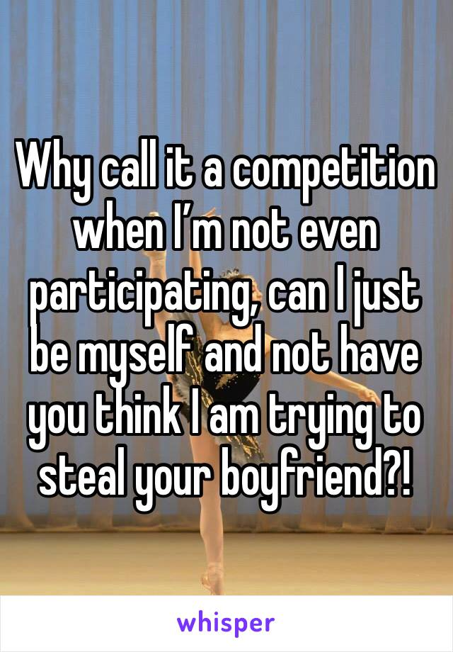 Why call it a competition when I'm not even participating, can I just be myself and not have you think I am trying to steal your boyfriend?!